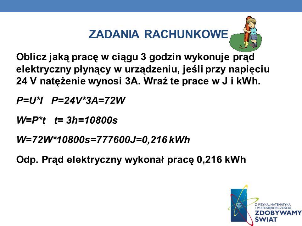 ZADANIA RACHUNKOWE Oblicz jaką pracę w ciągu 3 godzin wykonuje prąd elektryczny płynący w urządzeniu, jeśli przy napięciu 24 V natężenie wynosi 3A. Wr