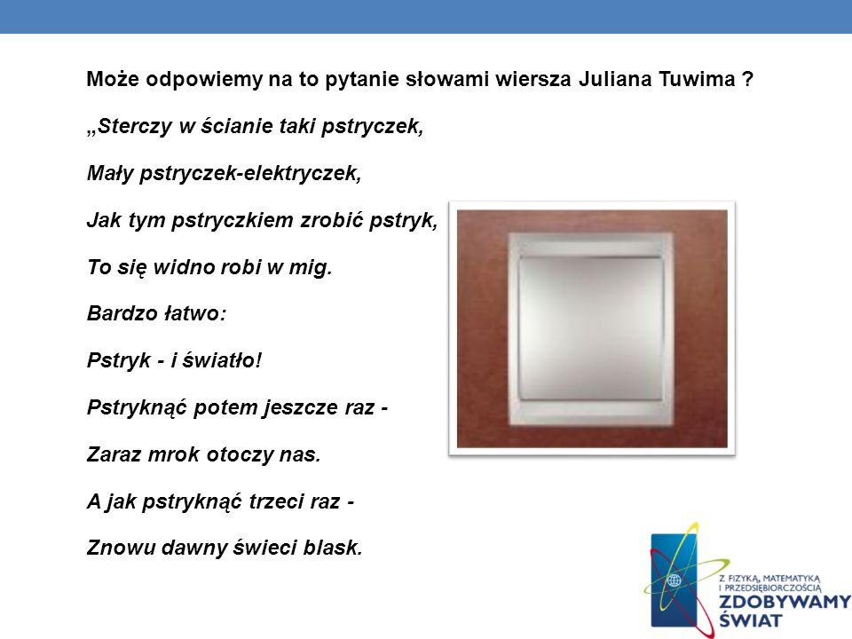 Może odpowiemy na to pytanie słowami wiersza Juliana Tuwima ? Sterczy w ścianie taki pstryczek, Mały pstryczek-elektryczek, Jak tym pstryczkiem zrobić