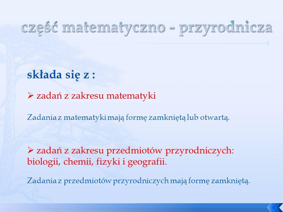 składa się z : zadań z zakresu matematyki Zadania z matematyki mają formę zamkniętą lub otwartą. zadań z zakresu przedmiotów przyrodniczych: biologii,