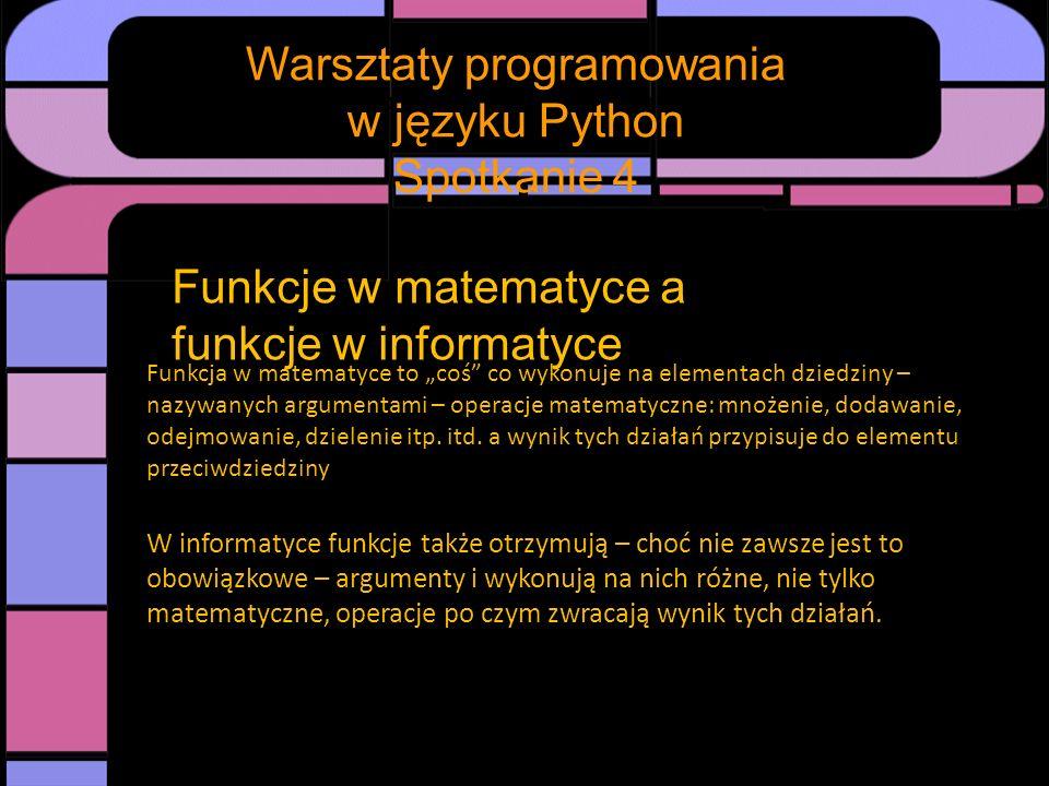 Spotkanie Warsztaty programowania w języku Python Spotkanie 4 Funkcje w informatyce - przykład w Pythonie def funkcja(a,b,x): y=a*x + b return y lub def funkcja(x): a=10 b=7.5 y=a*x + b return y