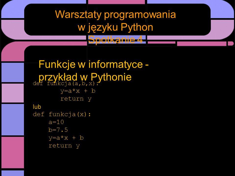 Spotkanie Warsztaty programowania w języku Python Spotkanie 4 Funkcje w informatyce – nie tylko matematyka def funkcja(a,tekst): y=tekst*a return y A następnie wywołanie takiej funkcji z argumentami funkcja(5,:-))