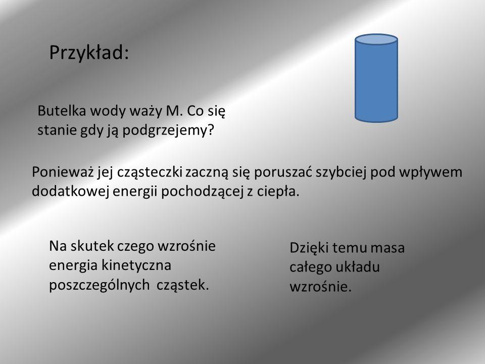 Przykład: Butelka wody waży M. Co się stanie gdy ją podgrzejemy? Ponieważ jej cząsteczki zaczną się poruszać szybciej pod wpływem dodatkowej energii p