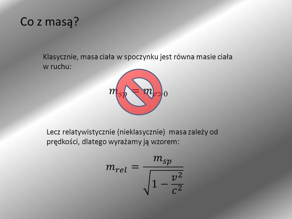 Co z masą? Klasycznie, masa ciała w spoczynku jest równa masie ciała w ruchu: Lecz relatywistycznie (nieklasycznie) masa zależy od prędkości, dlatego