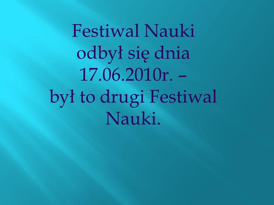 Festiwal Nauki odbył się dnia 17.06.2010r. – był to drugi Festiwal Nauki.