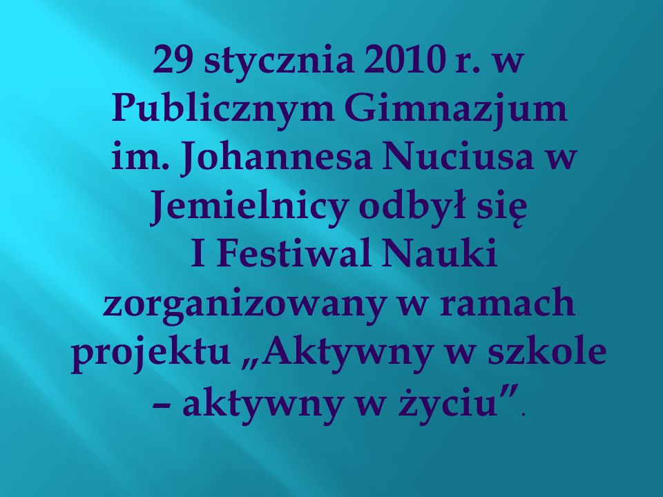 29 stycznia 2010 r. w Publicznym Gimnazjum im. Johannesa Nuciusa w Jemielnicy odbył się I Festiwal Nauki zorganizowany w ramach projektu Aktywny w szk