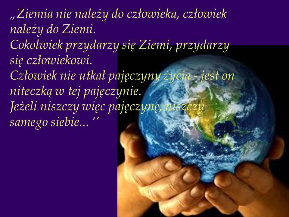 Ziemia nie należy do człowieka, człowiek należy do Ziemi. Cokolwiek przydarzy się Ziemi, przydarzy się człowiekowi. Człowiek nie utkał pajęczyny życia