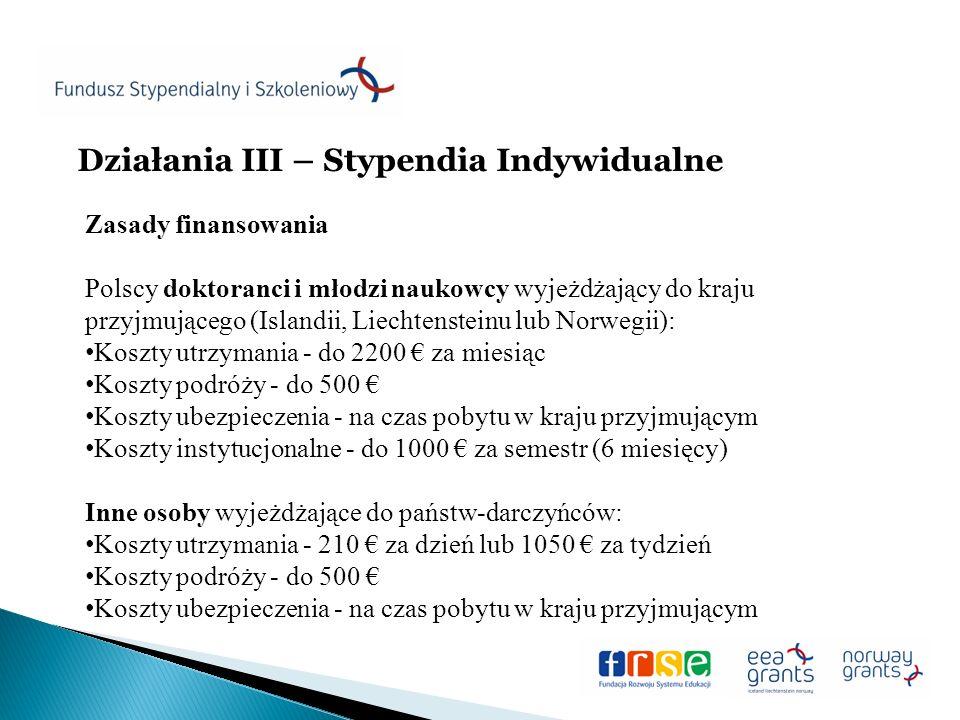Działania III – Stypendia Indywidualne Zasady finansowania Polscy doktoranci i młodzi naukowcy wyjeżdżający do kraju przyjmującego (Islandii, Liechtensteinu lub Norwegii): Koszty utrzymania - do 2200 za miesiąc Koszty podróży - do 500 Koszty ubezpieczenia - na czas pobytu w kraju przyjmującym Koszty instytucjonalne - do 1000 za semestr (6 miesięcy) Inne osoby wyjeżdżające do państw-darczyńców: Koszty utrzymania - 210 za dzień lub 1050 za tydzień Koszty podróży - do 500 Koszty ubezpieczenia - na czas pobytu w kraju przyjmującym