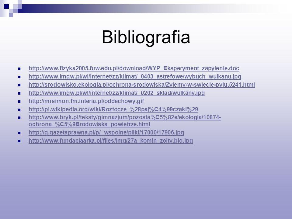 Bibliografia http://www.fizyka2005.fuw.edu.pl/download/WYP_Eksperyment_zapylenie.doc http://www.imgw.pl/wl/internet/zz/klimat/_0403_astrefowe/wybuch_wulkanu.jpg http://srodowisko.ekologia.pl/ochrona-srodowiska/Zyjemy-w-swiecie-pylu,5241.html http://www.imgw.pl/wl/internet/zz/klimat/_0202_sklad/wulkany.jpg http://mrsimon.fm.interia.pl/oddechowy.gif http://pl.wikipedia.org/wiki/Roztocze_%28paj%C4%99czaki%29 http://www.bryk.pl/teksty/gimnazjum/pozosta%C5%82e/ekologia/10874- ochrona_%C5%9Brodowiska_powietrze.html http://www.bryk.pl/teksty/gimnazjum/pozosta%C5%82e/ekologia/10874- ochrona_%C5%9Brodowiska_powietrze.html http://g.gazetaprawna.pl/p/_wspolne/pliki/17000/17906.jpg http://www.fundacjaarka.pl/files/img/27a_komin_zolty.big.jpg