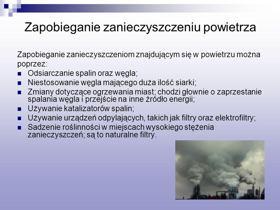 Zapobieganie zanieczyszczeniu powietrza Zapobieganie zanieczyszczeniom znajdującym się w powietrzu można poprzez: Odsiarczanie spalin oraz węgla; Niestosowanie węgla mającego duża ilość siarki; Zmiany dotyczące ogrzewania miast; chodzi głownie o zaprzestanie spalania węgla i przejście na inne źródło energii; Używanie katalizatorów spalin; Używanie urządzeń odpylających, takich jak filtry oraz elektrofiltry; Sadzenie roślinności w miejscach wysokiego stężenia zanieczyszczeń; są to naturalne filtry.