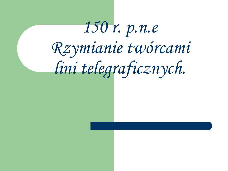 150 r. p.n.e Rzymianie twórcami lini telegraficznych.