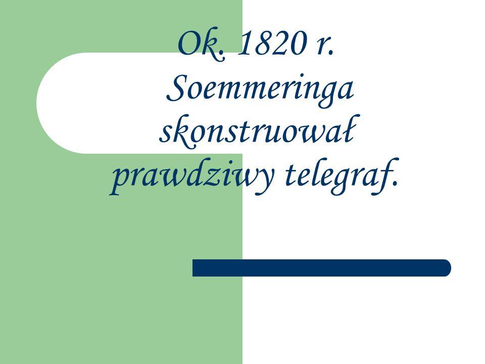 Ok. 1820 r. Soemmeringa skonstruował prawdziwy telegraf.