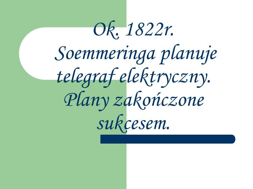 Ok. 1822r. Soemmeringa planuje telegraf elektryczny. Plany zakończone sukcesem.