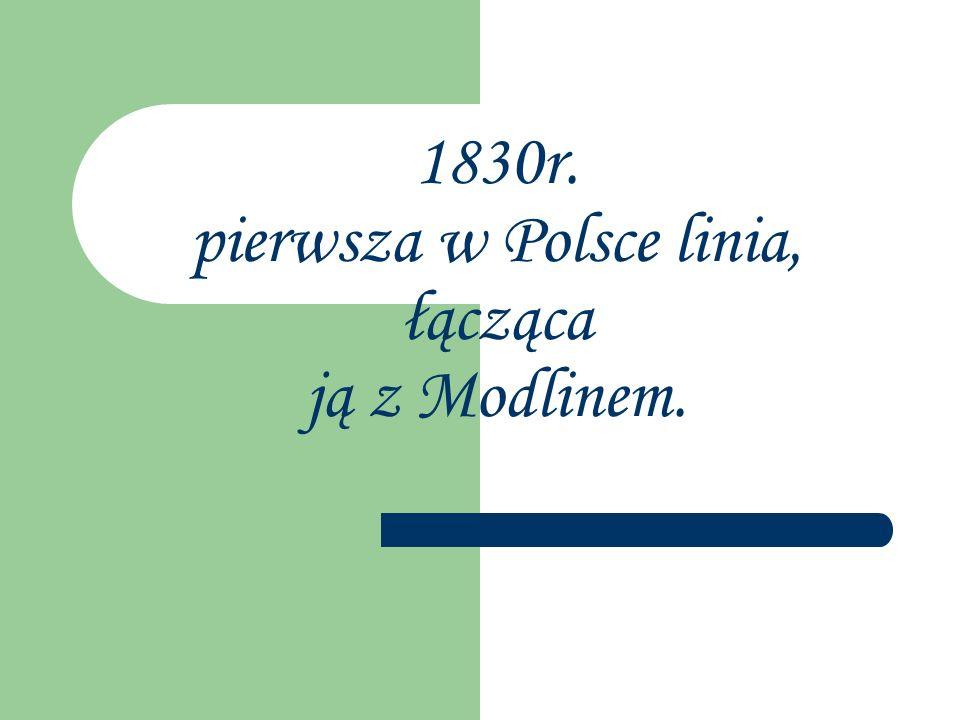 1830r. pierwsza w Polsce linia, łącząca ją z Modlinem.