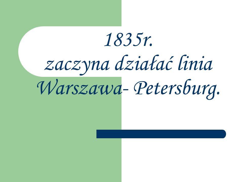 1835r. zaczyna działać linia Warszawa- Petersburg.