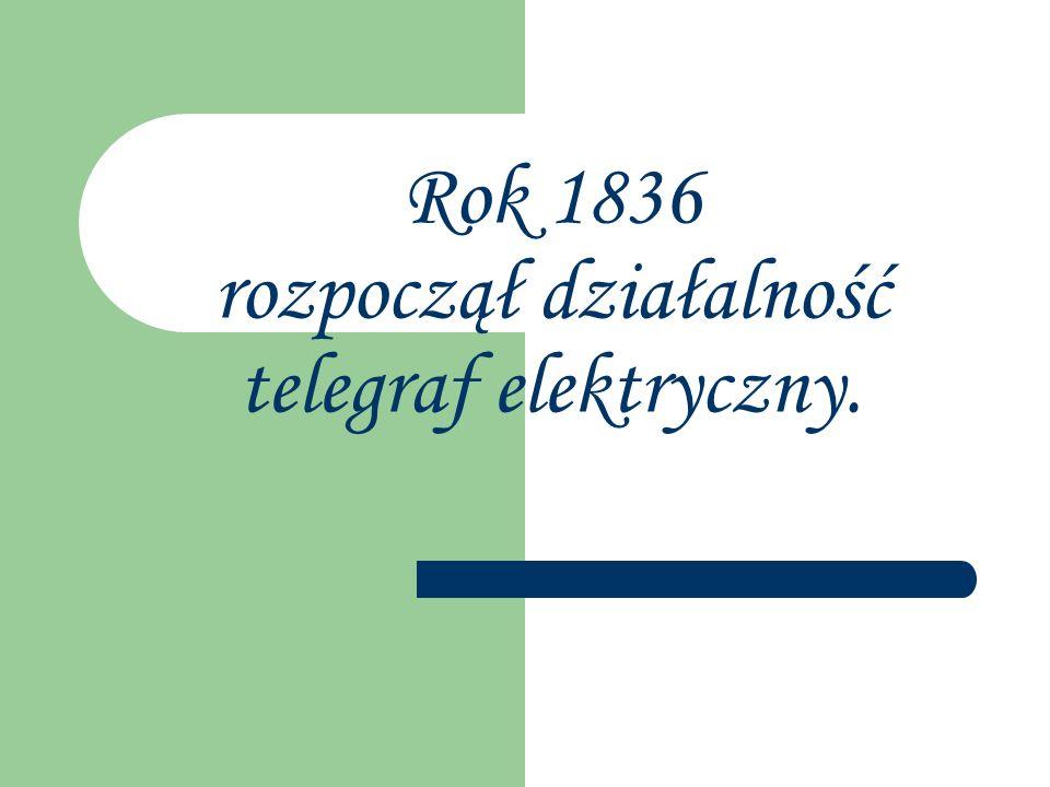Rok 1836 rozpoczął działalność telegraf elektryczny.