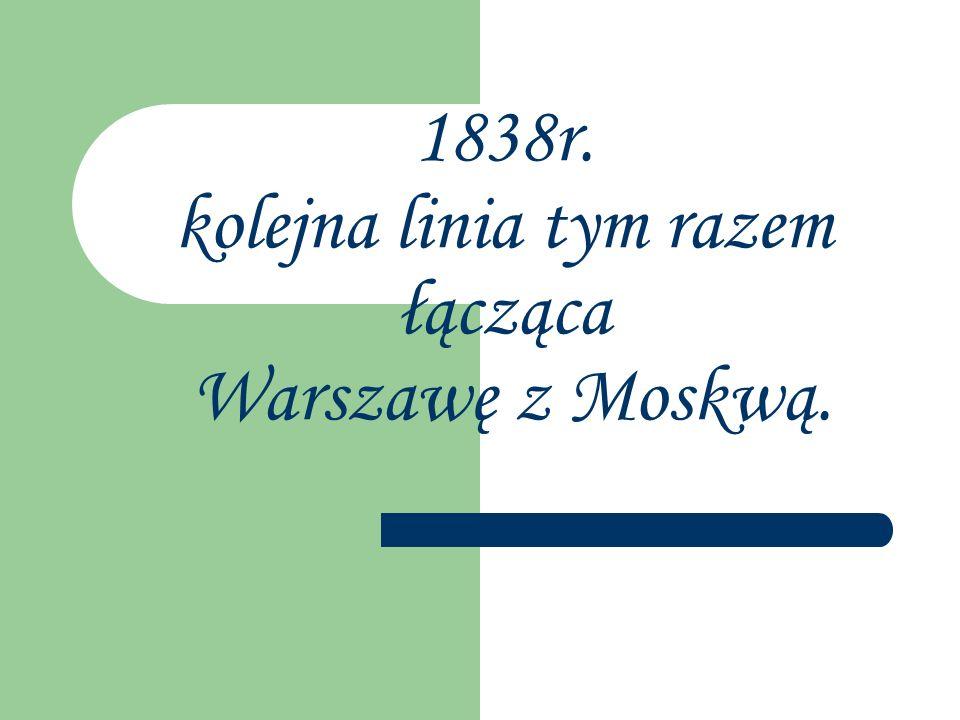 1838r. kolejna linia tym razem łącząca Warszawę z Moskwą.
