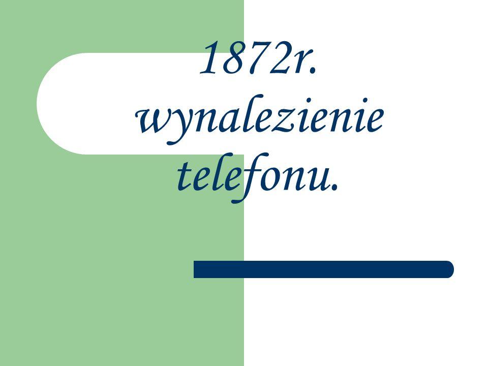 1872r. wynalezienie telefonu.
