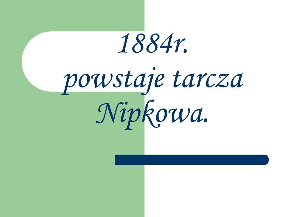 1884r. powstaje tarcza Nipkowa.