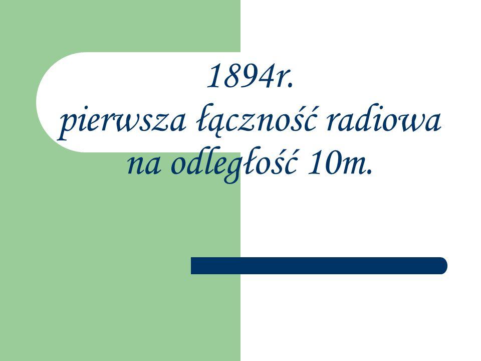 1894r. pierwsza łączność radiowa na odległość 10m.