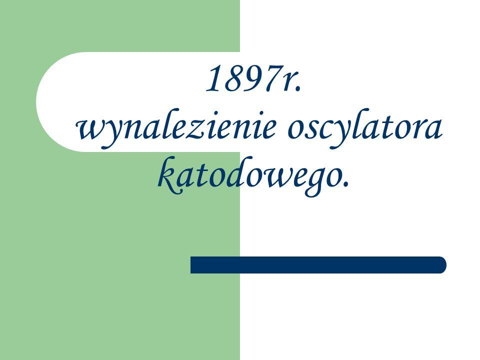 1897r. wynalezienie oscylatora katodowego.