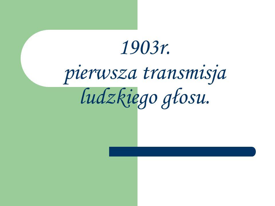 1903r. pierwsza transmisja ludzkiego głosu.