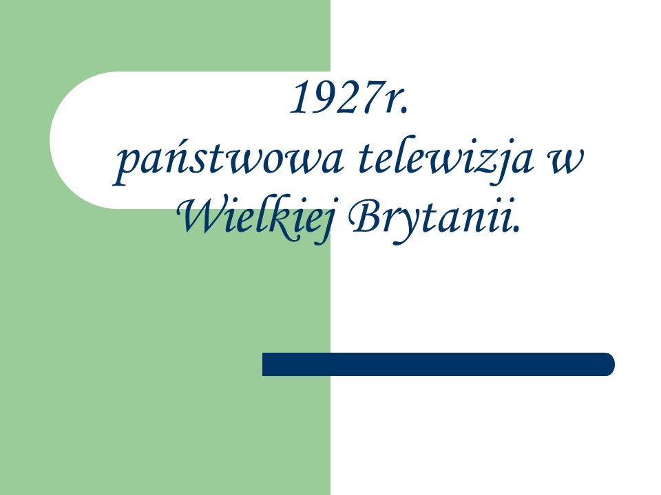 1927r. państwowa telewizja w Wielkiej Brytanii.