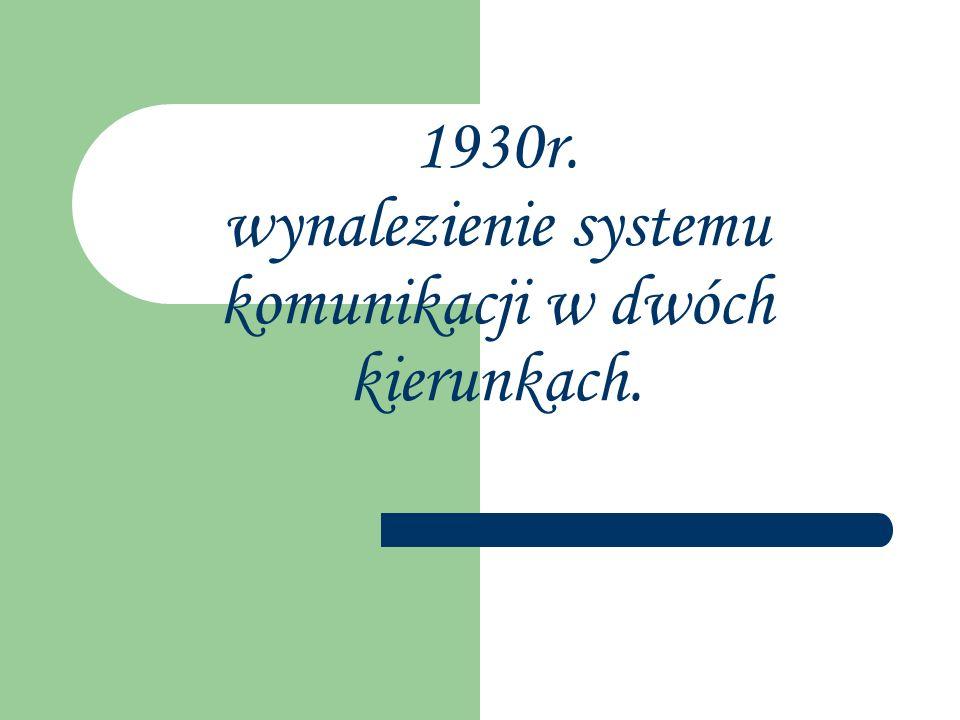1930r. wynalezienie systemu komunikacji w dwóch kierunkach.