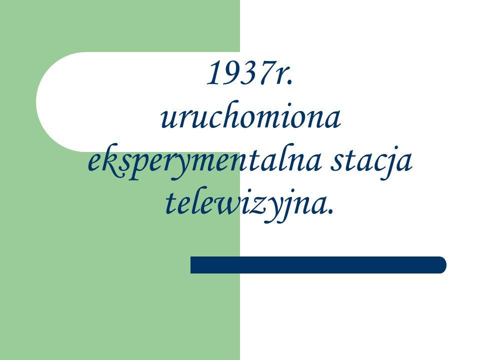 1937r. uruchomiona eksperymentalna stacja telewizyjna.