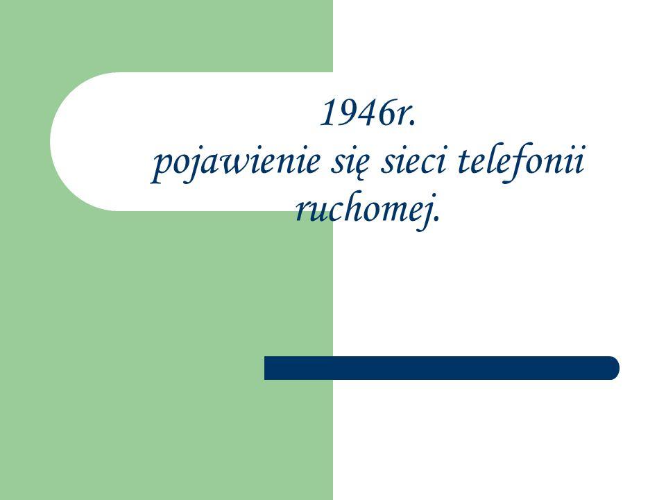 1946r. pojawienie się sieci telefonii ruchomej.