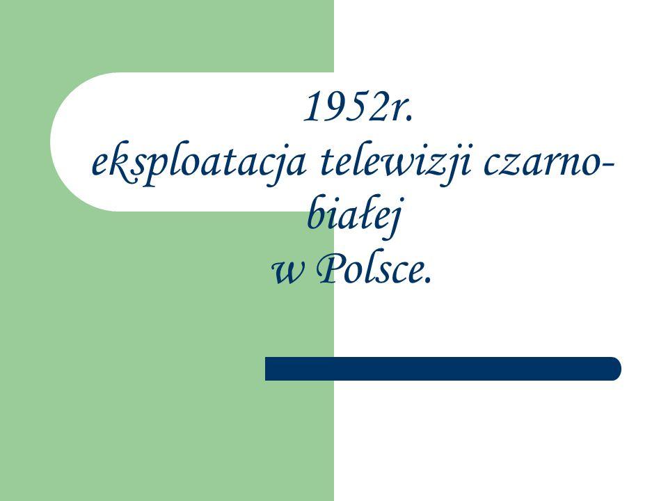 1952r. eksploatacja telewizji czarno- białej w Polsce.