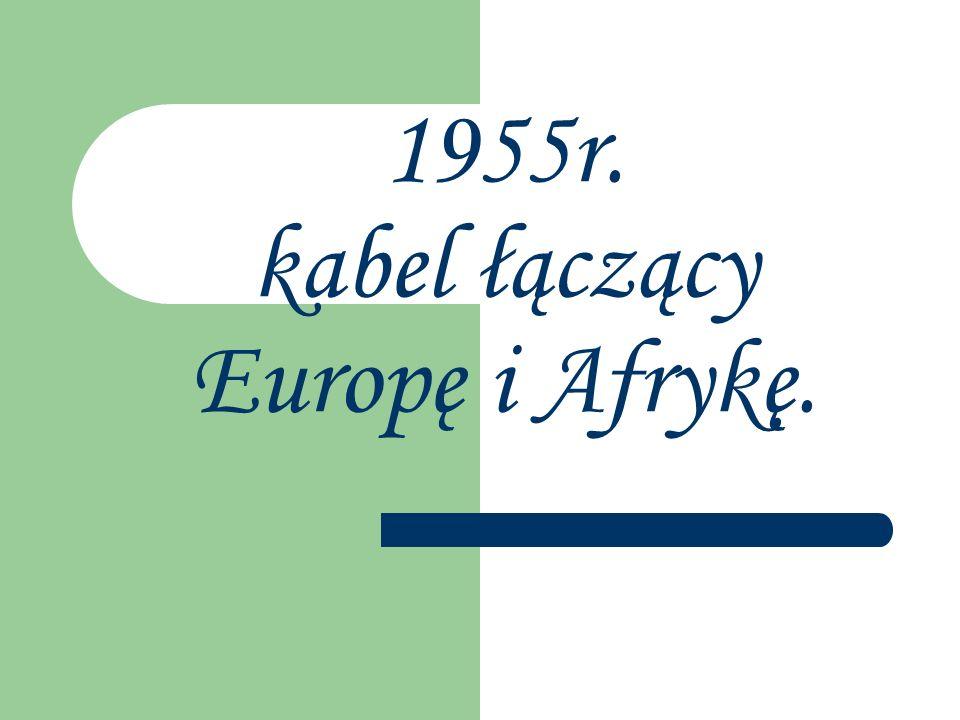 1955r. kabel łączący Europę i Afrykę.
