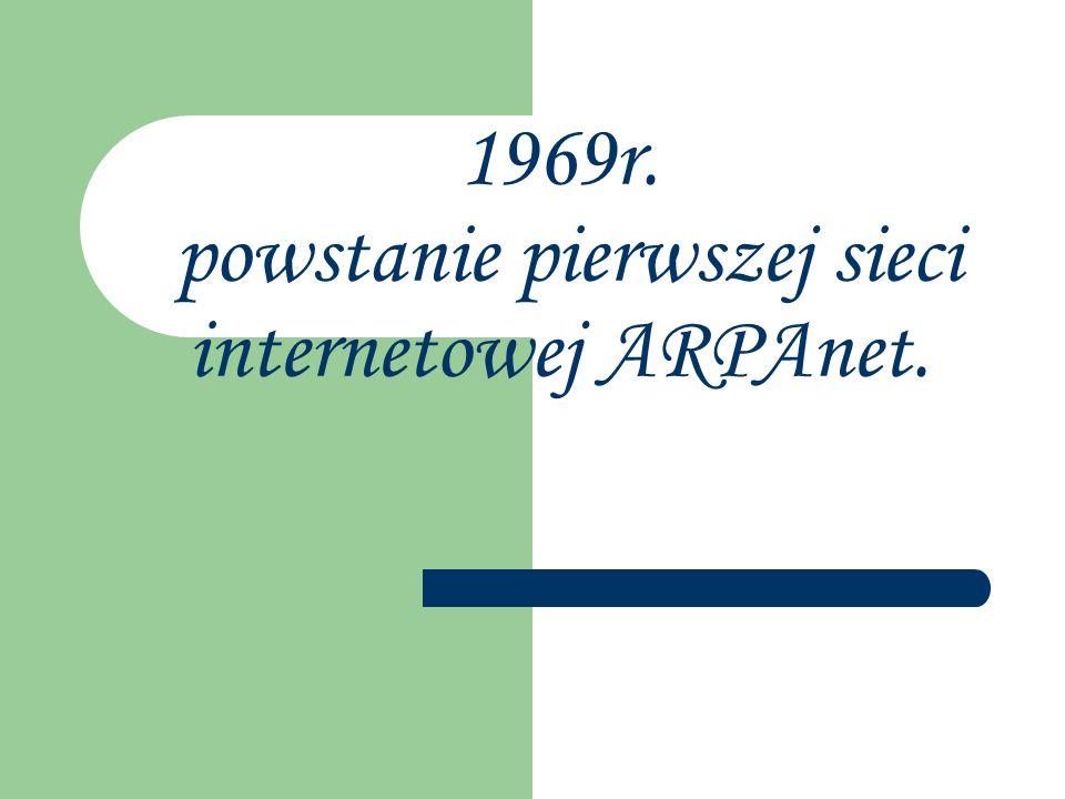 1969r. powstanie pierwszej sieci internetowej ARPAnet.