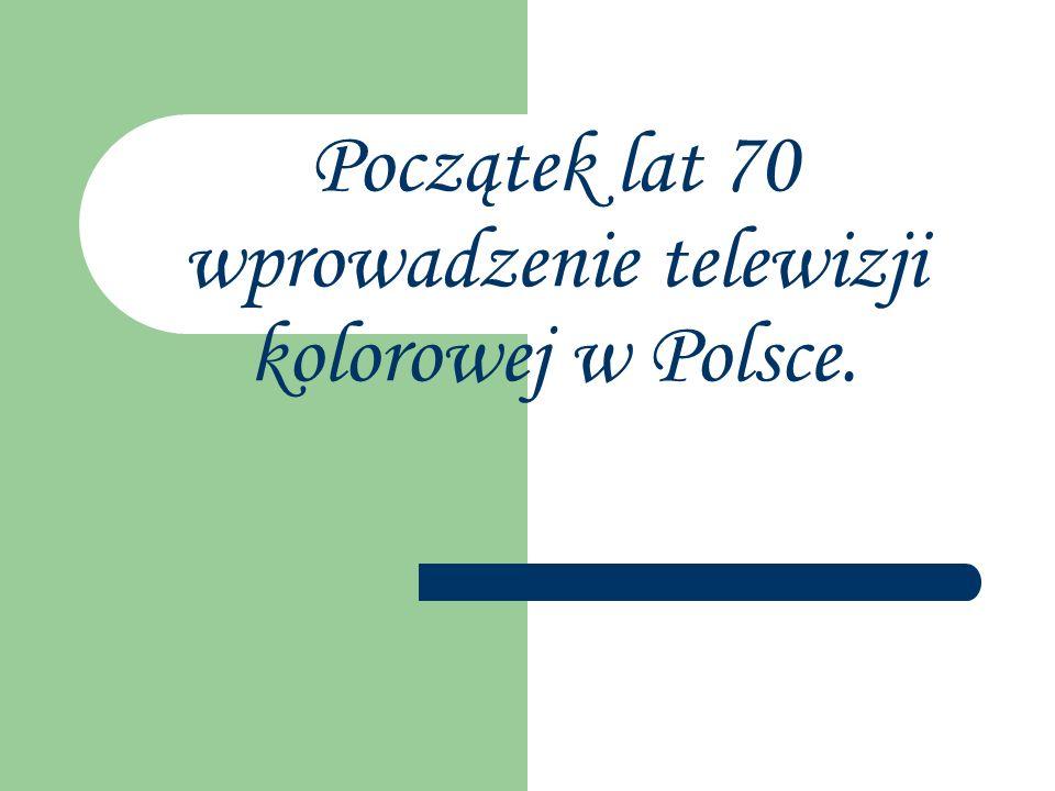Początek lat 70 wprowadzenie telewizji kolorowej w Polsce.