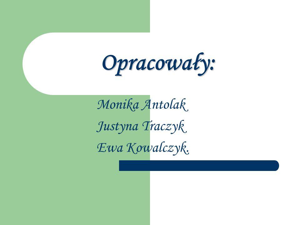 Opracowały: Monika Antolak Justyna Traczyk Ewa Kowalczyk.