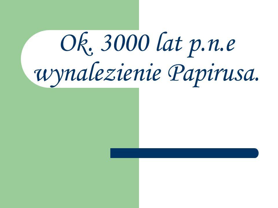 Ok. 3000 lat p.n.e wynalezienie Papirusa.