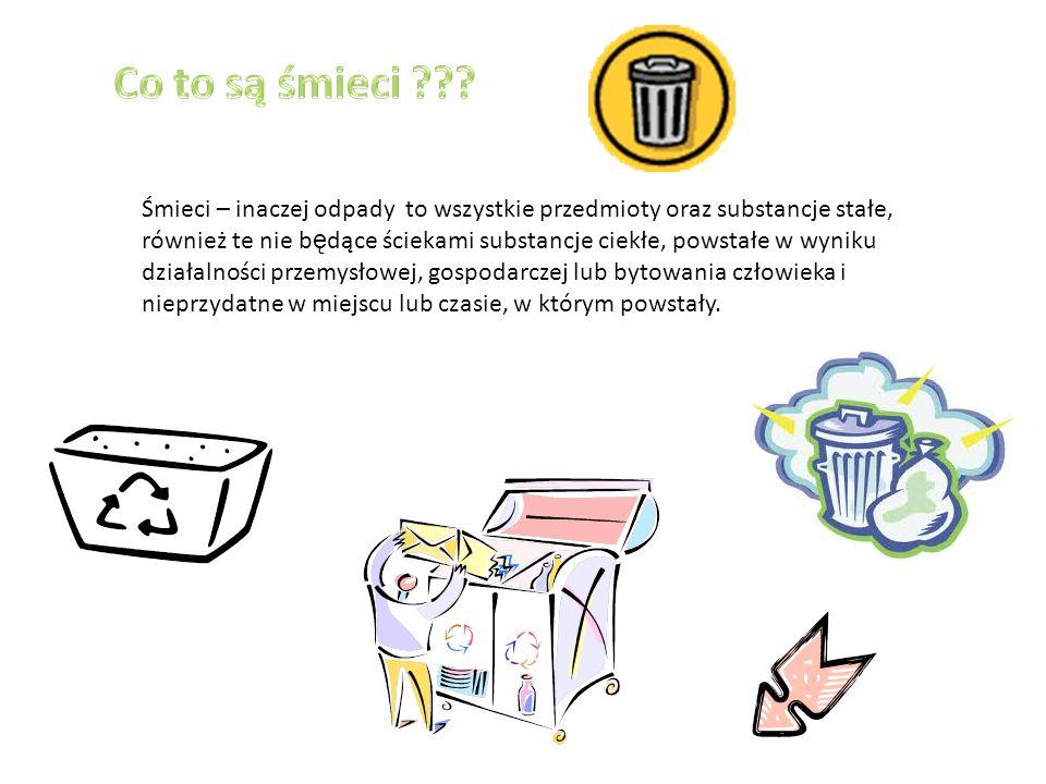 Śmieci – inaczej odpady to wszystkie przedmioty oraz substancje stałe, również te nie b ę dące ściekami substancje ciekłe, powstałe w wyniku działalności przemysłowej, gospodarczej lub bytowania człowieka i nieprzydatne w miejscu lub czasie, w którym powstały.