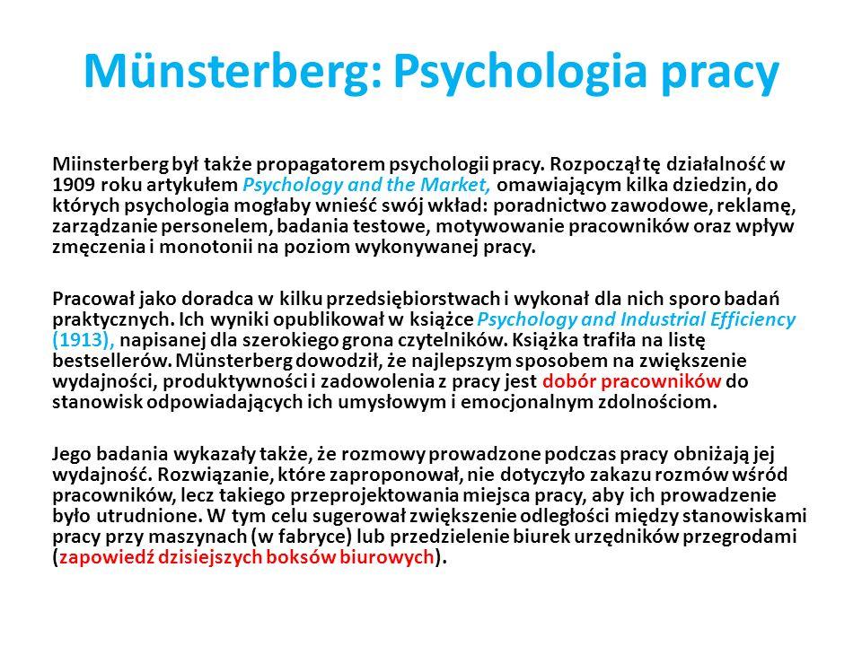 Münsterberg: Psychologia pracy Miinsterberg był także propagatorem psychologii pracy. Rozpoczął tę działalność w 1909 roku artykułem Psychology and th
