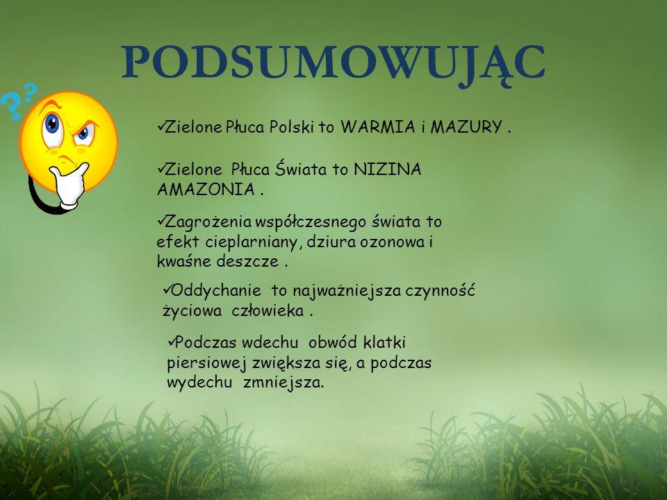PODSUMOWUJĄC Zielone Płuca Polski to WARMIA i MAZURY. Zielone Płuca Świata to NIZINA AMAZONIA. Zagrożenia współczesnego świata to efekt cieplarniany,