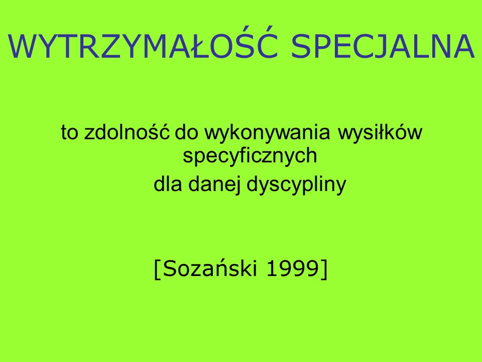 WYTRZYMAŁOŚĆ SPECJALNA to zdolność do wykonywania wysiłków specyficznych dla danej dyscypliny [Sozański 1999]