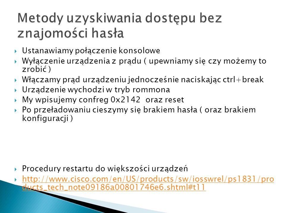 Ustanawiamy połączenie konsolowe Wyłączenie urządzenia z prądu ( upewniamy się czy możemy to zrobić ) Włączamy prąd urządzeniu jednocześnie naciskając ctrl+break Urządzenie wychodzi w tryb rommona My wpisujemy confreg 0x2142 oraz reset Po przeładowaniu cieszymy się brakiem hasła ( oraz brakiem konfiguracji ) Procedury restartu do większości urządzeń http://www.cisco.com/en/US/products/sw/iosswrel/ps1831/pro ducts_tech_note09186a00801746e6.shtml#t11 http://www.cisco.com/en/US/products/sw/iosswrel/ps1831/pro ducts_tech_note09186a00801746e6.shtml#t11
