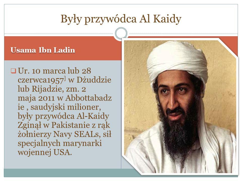 Usama Ibn Ladin Ur. 10 marca lub 28 czerwca1957 ] w Dżuddzie lub Rijadzie, zm. 2 maja 2011 w Abbottabadz ie, saudyjski milioner, były przywódca Al-Kai