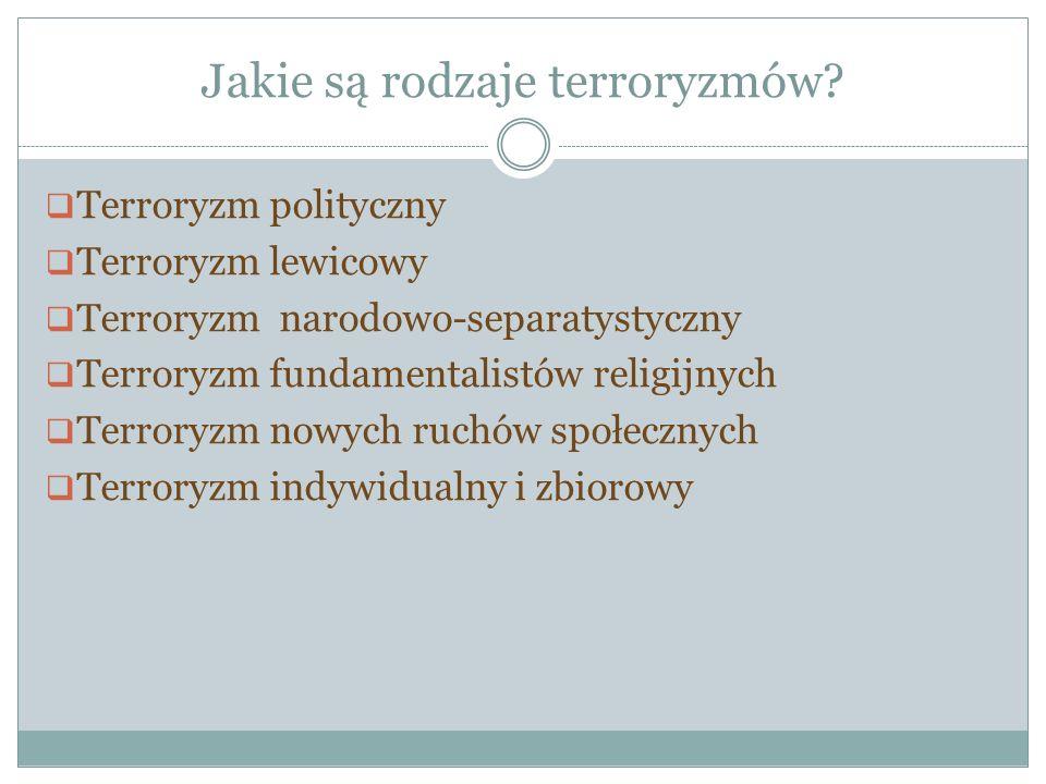 Jakie są rodzaje terroryzmów? Terroryzm polityczny Terroryzm lewicowy Terroryzm narodowo-separatystyczny Terroryzm fundamentalistów religijnych Terror