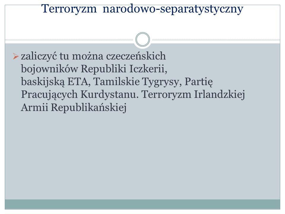 Terroryzm narodowo-separatystyczny zaliczyć tu można czeczeńskich bojowników Republiki Iczkerii, baskijską ETA, Tamilskie Tygrysy, Partię Pracujących