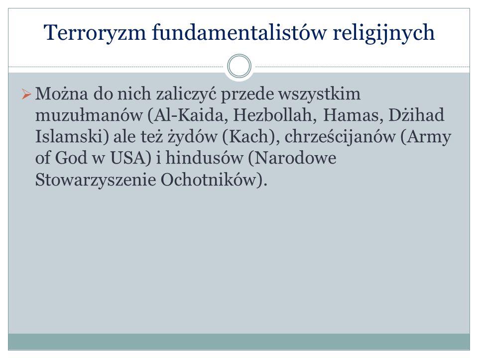 Terroryzm fundamentalistów religijnych Można do nich zaliczyć przede wszystkim muzułmanów (Al-Kaida, Hezbollah, Hamas, Dżihad Islamski) ale też żydów