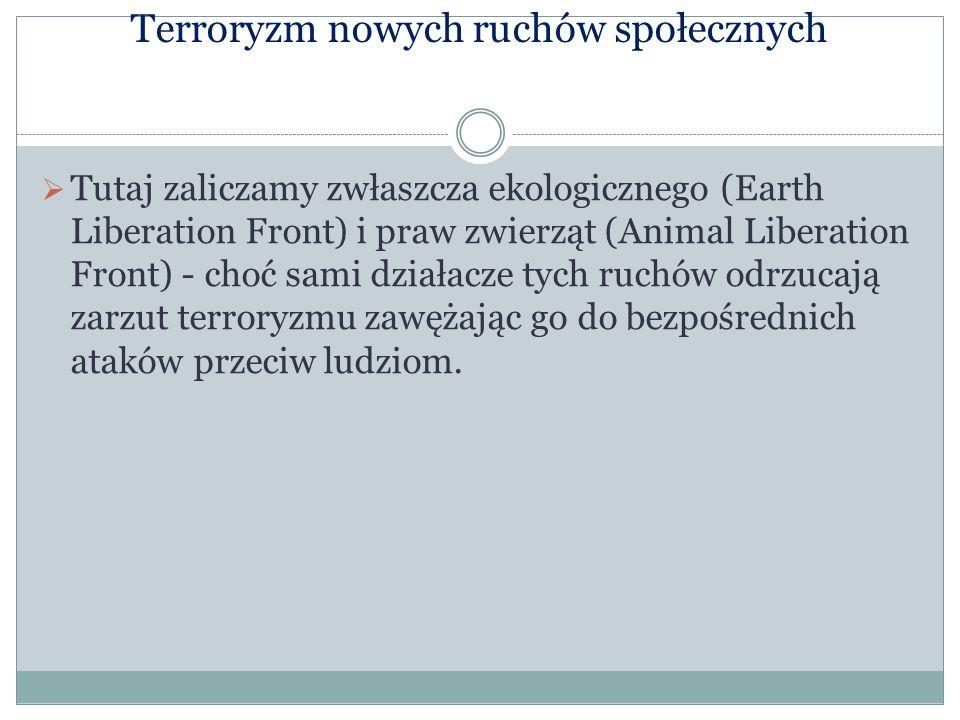 Terroryzm nowych ruchów społecznych Tutaj zaliczamy zwłaszcza ekologicznego (Earth Liberation Front) i praw zwierząt (Animal Liberation Front) - choć