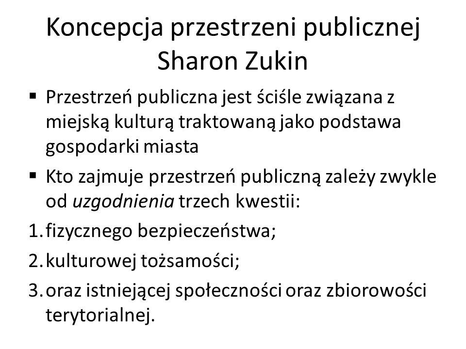 Koncepcja przestrzeni publicznej Sharon Zukin Przestrzeń publiczna jest ściśle związana z miejską kulturą traktowaną jako podstawa gospodarki miasta K