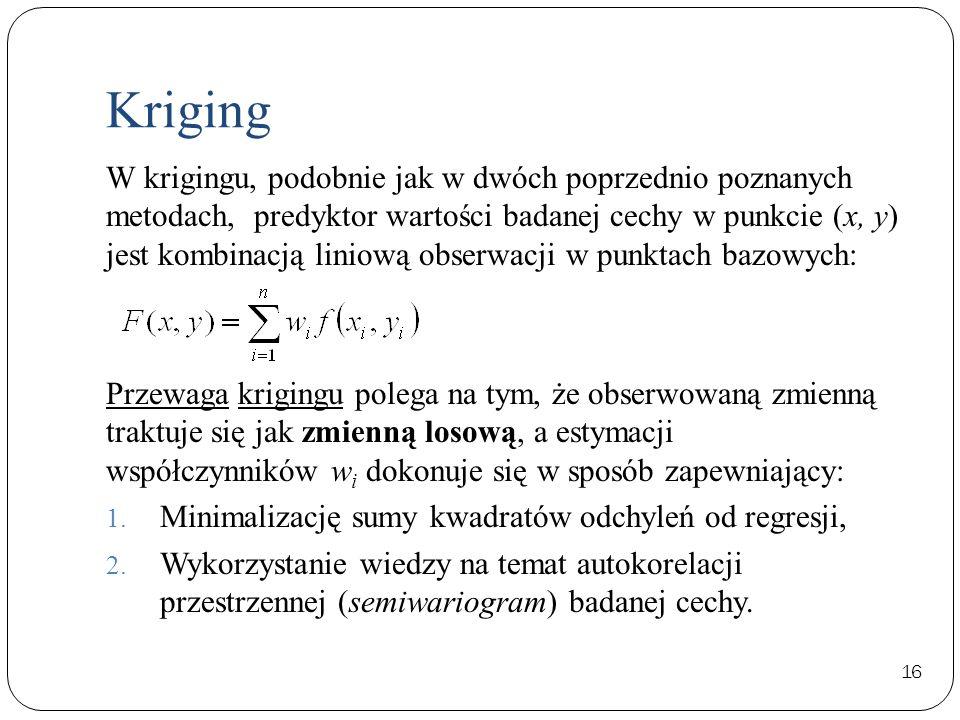 Kriging 16 W krigingu, podobnie jak w dwóch poprzednio poznanych metodach, predyktor wartości badanej cechy w punkcie (x, y) jest kombinacją liniową o