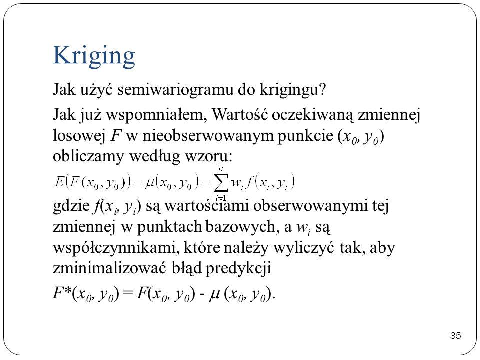 35 Jak użyć semiwariogramu do krigingu? Jak już wspomniałem, Wartość oczekiwaną zmiennej losowej F w nieobserwowanym punkcie (x 0, y 0 ) obliczamy wed