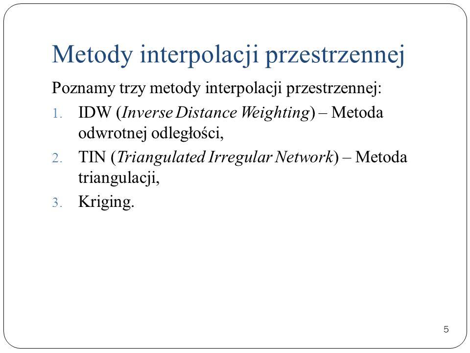 Metody interpolacji przestrzennej 5 Poznamy trzy metody interpolacji przestrzennej: 1. IDW (Inverse Distance Weighting) – Metoda odwrotnej odległości,