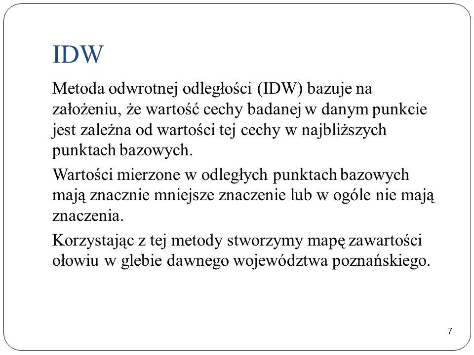 IDW 7 Metoda odwrotnej odległości (IDW) bazuje na założeniu, że wartość cechy badanej w danym punkcie jest zależna od wartości tej cechy w najbliższyc